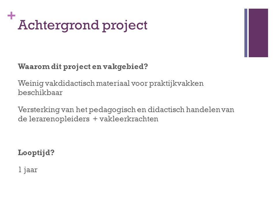 + Achtergrond project Waarom dit project en vakgebied? Weinig vakdidactisch materiaal voor praktijkvakken beschikbaar Versterking van het pedagogisch