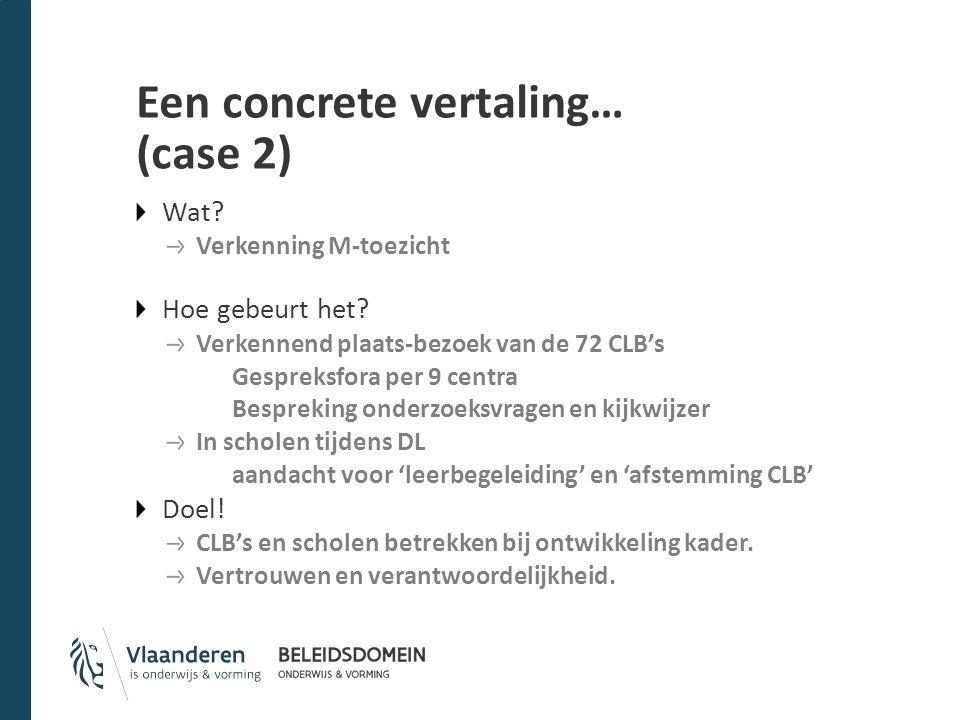 Een concrete vertaling… (case 2) Wat? Verkenning M-toezicht Hoe gebeurt het? Verkennend plaats-bezoek van de 72 CLB's Gespreksfora per 9 centra Bespre