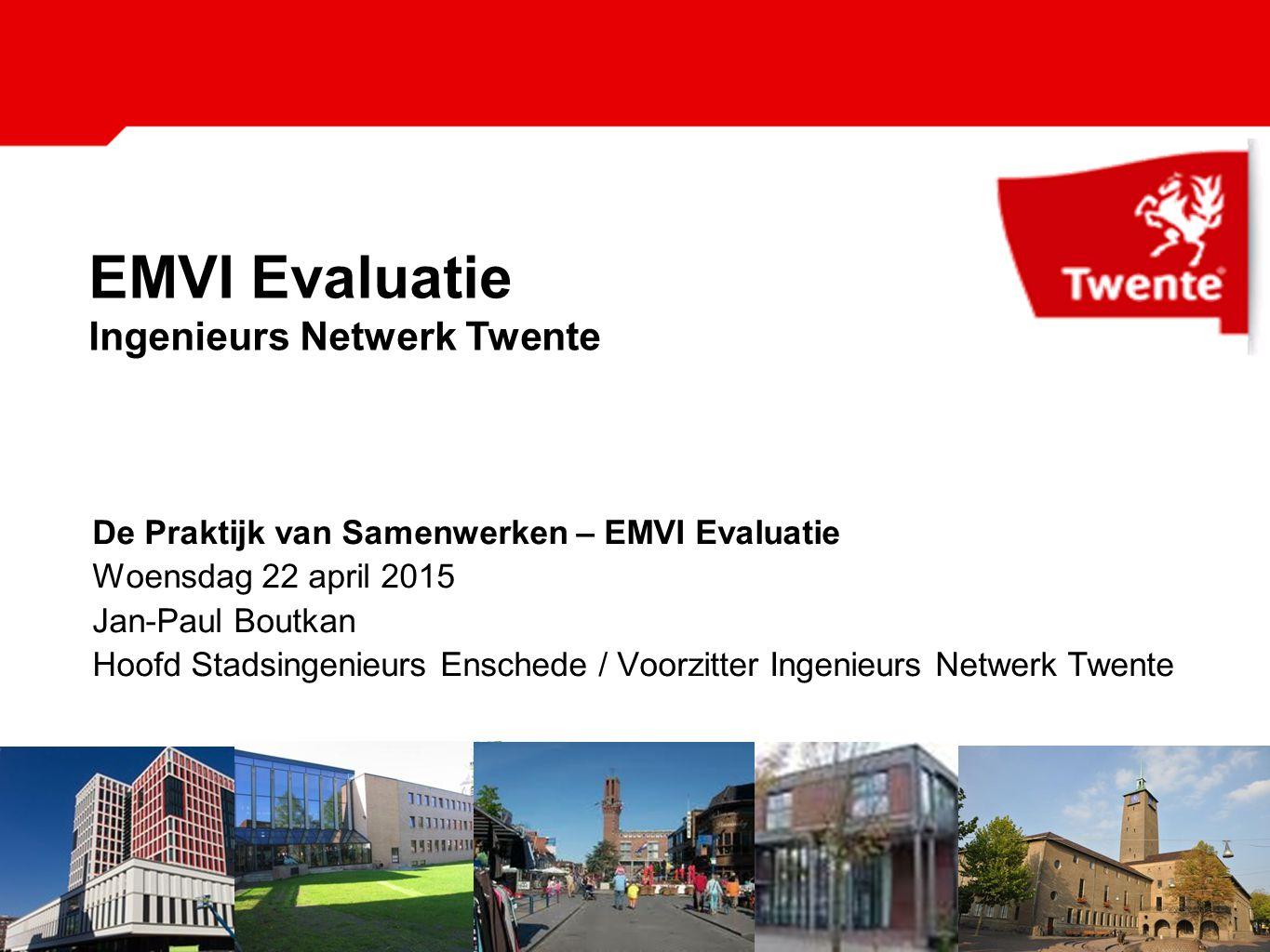De Praktijk van Samenwerken – EMVI Evaluatie Woensdag 22 april 2015 Jan-Paul Boutkan Hoofd Stadsingenieurs Enschede / Voorzitter Ingenieurs Netwerk Twente EMVI Evaluatie Ingenieurs Netwerk Twente