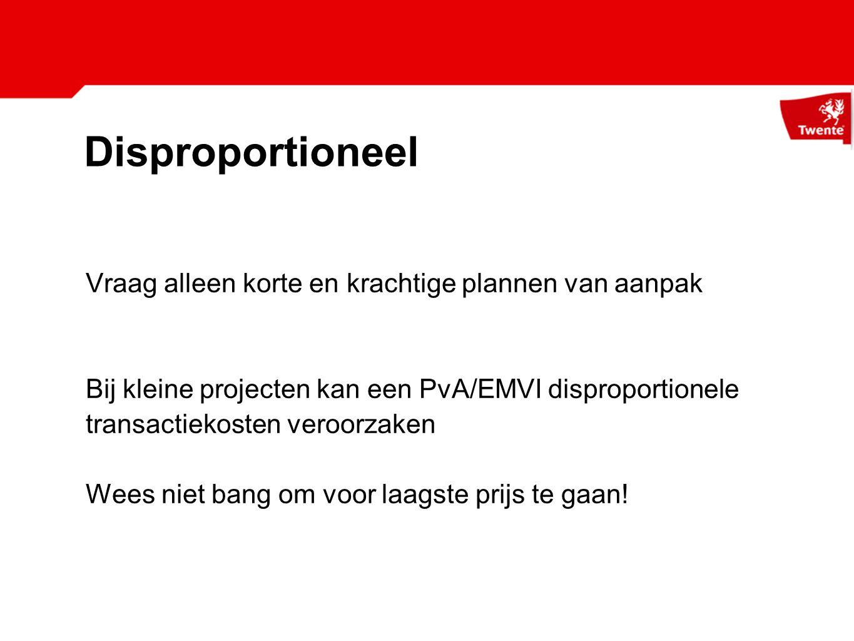 Disproportioneel Vraag alleen korte en krachtige plannen van aanpak Bij kleine projecten kan een PvA/EMVI disproportionele transactiekosten veroorzaken Wees niet bang om voor laagste prijs te gaan!