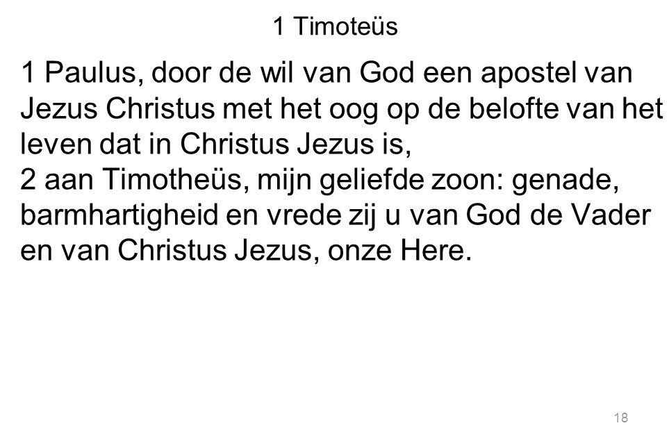 1 Timoteüs 1 Paulus, door de wil van God een apostel van Jezus Christus met het oog op de belofte van het leven dat in Christus Jezus is, 2 aan Timotheüs, mijn geliefde zoon: genade, barmhartigheid en vrede zij u van God de Vader en van Christus Jezus, onze Here.
