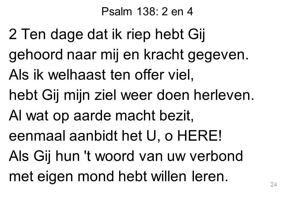 Psalm 138: 2 en 4 2 Ten dage dat ik riep hebt Gij gehoord naar mij en kracht gegeven.