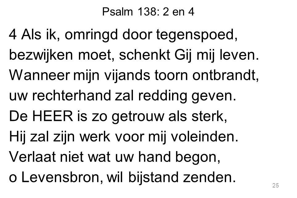 Psalm 138: 2 en 4 4 Als ik, omringd door tegenspoed, bezwijken moet, schenkt Gij mij leven.