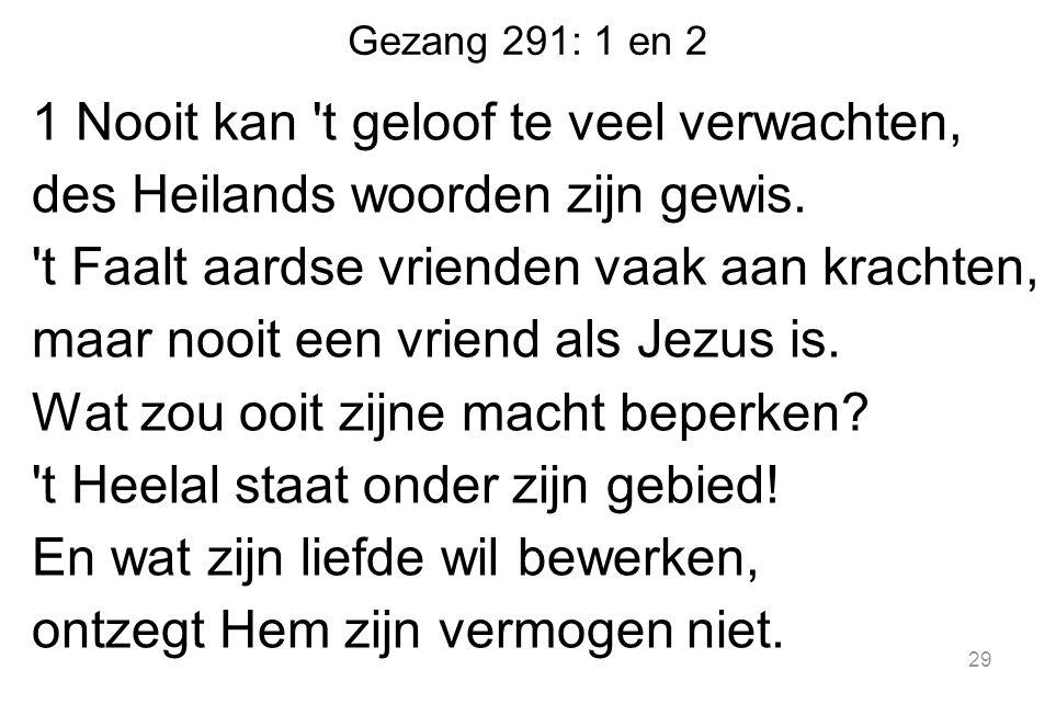 Gezang 291: 1 en 2 1 Nooit kan t geloof te veel verwachten, des Heilands woorden zijn gewis.