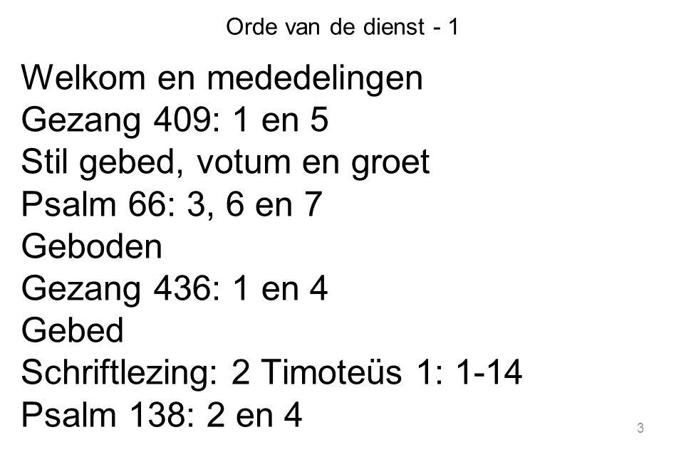 3 Orde van de dienst - 1 Welkom en mededelingen Gezang 409: 1 en 5 Stil gebed, votum en groet Psalm 66: 3, 6 en 7 Geboden Gezang 436: 1 en 4 Gebed Schriftlezing: 2 Timoteüs 1: 1-14 Psalm 138: 2 en 4