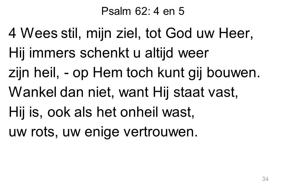 Psalm 62: 4 en 5 4 Wees stil, mijn ziel, tot God uw Heer, Hij immers schenkt u altijd weer zijn heil, - op Hem toch kunt gij bouwen.