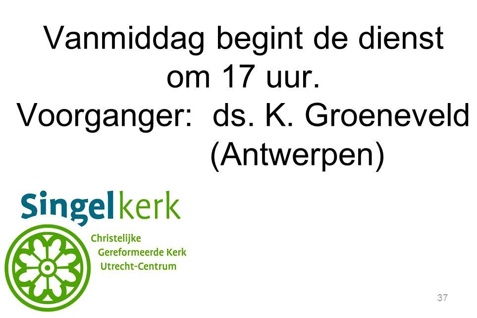 37 Vanmiddag begint de dienst om 17 uur. Voorganger: ds. K. Groeneveld (Antwerpen)