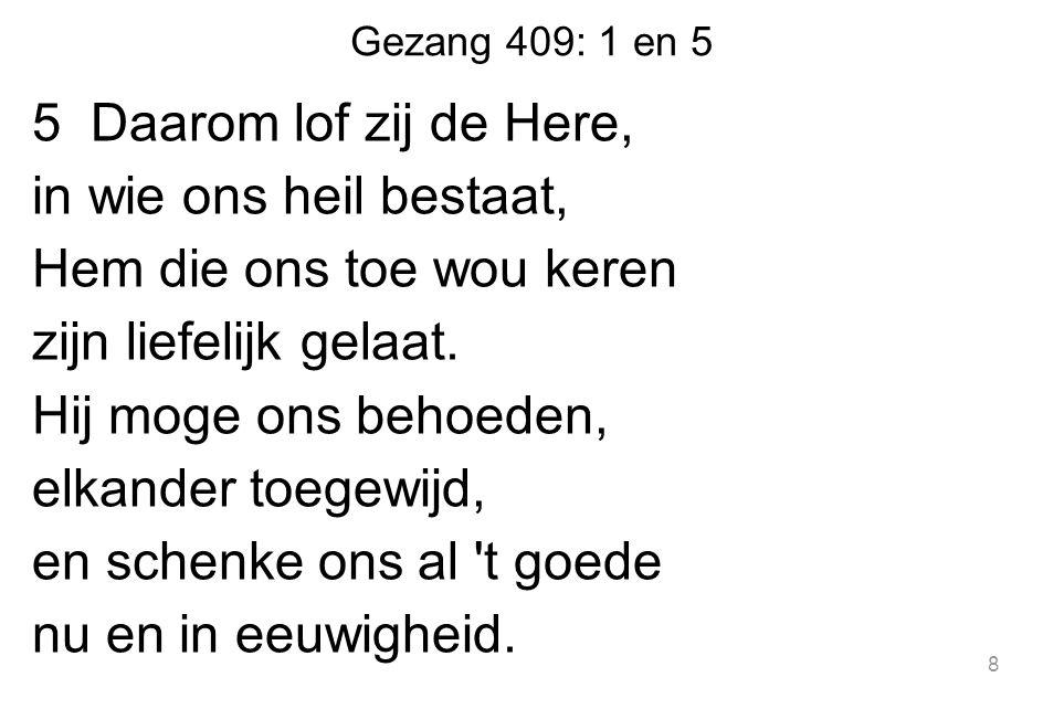 Gezang 409: 1 en 5 5 Daarom lof zij de Here, in wie ons heil bestaat, Hem die ons toe wou keren zijn liefelijk gelaat.