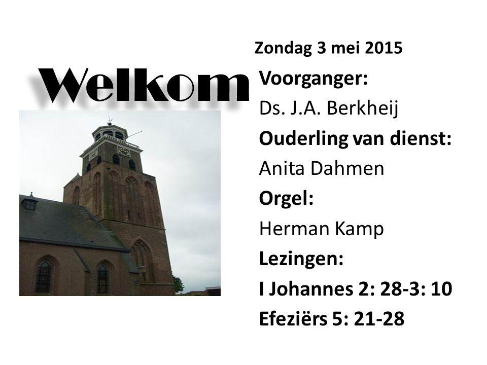 Welkom Zondag 3 mei 2015 Voorganger: Ds. J.A. Berkheij Ouderling van dienst: Anita Dahmen Orgel: Herman Kamp Lezingen: I Johannes 2: 28-3: 10 Efeziërs