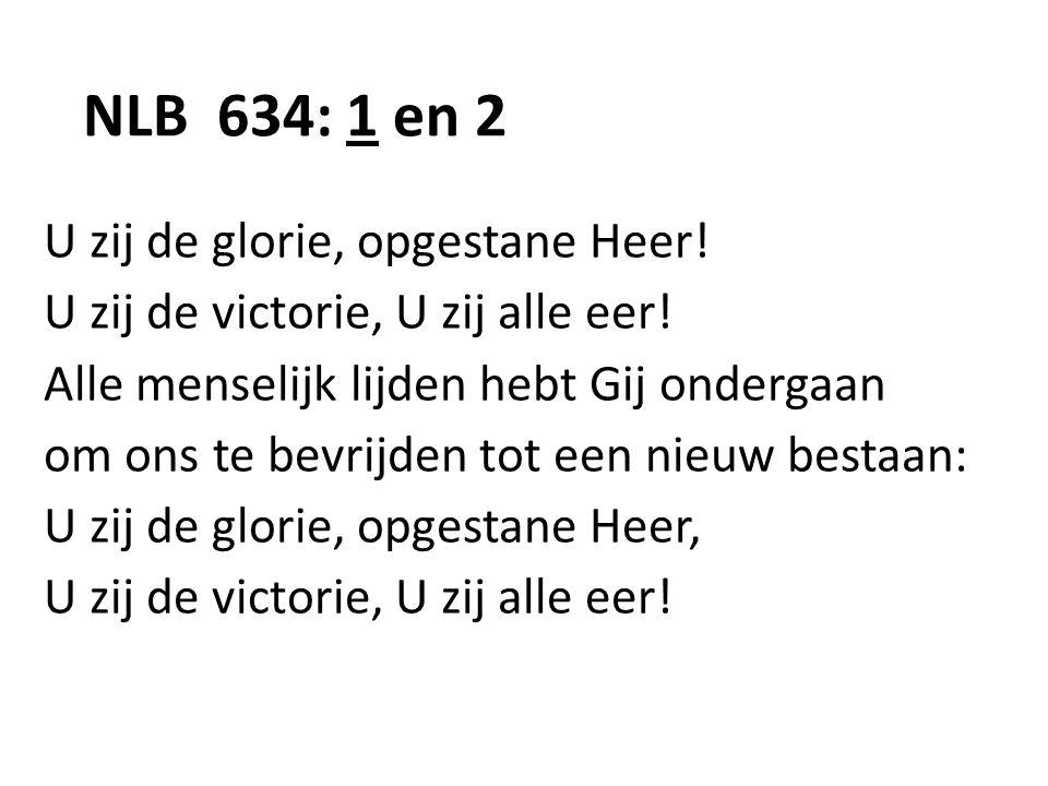NLB 634: 1 en 2 U zij de glorie, opgestane Heer! U zij de victorie, U zij alle eer! Alle menselijk lijden hebt Gij ondergaan om ons te bevrijden tot e