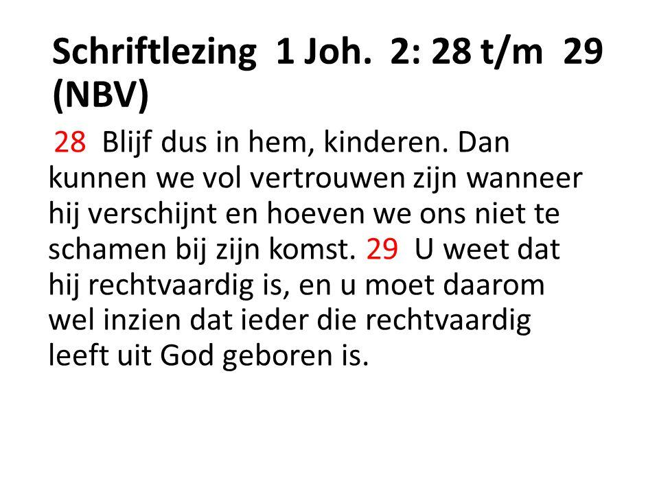 Schriftlezing 1 Joh. 2: 28 t/m 29 (NBV) 28 Blijf dus in hem, kinderen. Dan kunnen we vol vertrouwen zijn wanneer hij verschijnt en hoeven we ons niet
