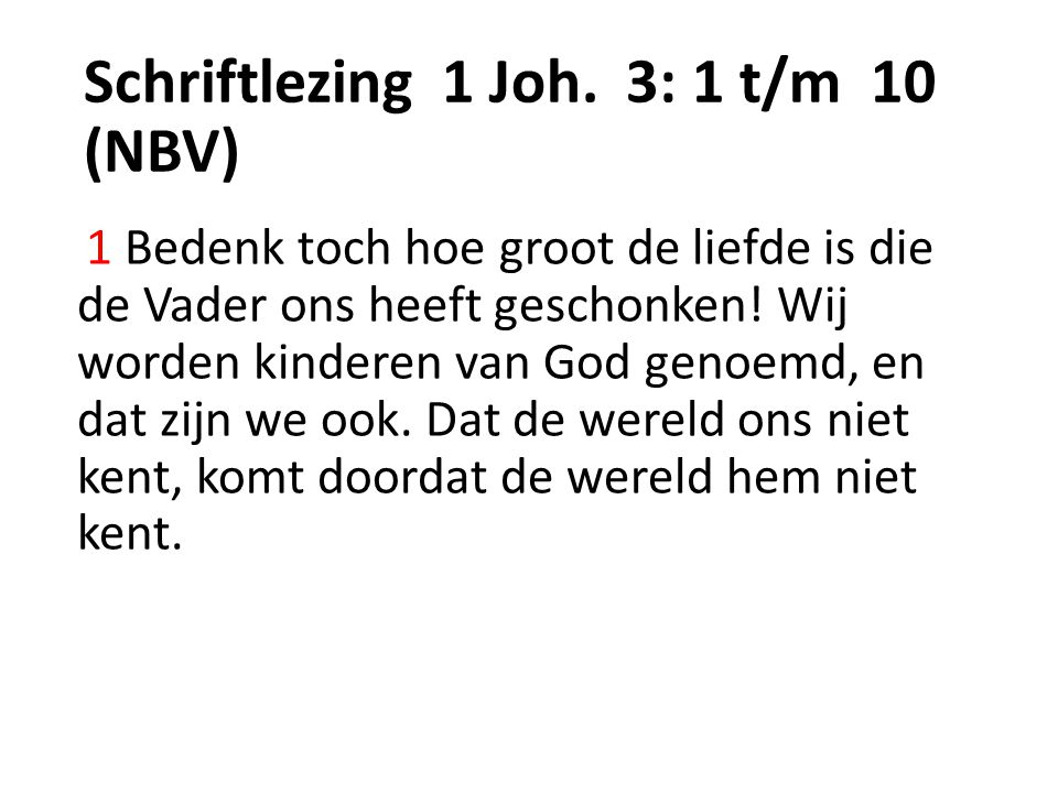 Schriftlezing 1 Joh. 3: 1 t/m 10 (NBV) 1 Bedenk toch hoe groot de liefde is die de Vader ons heeft geschonken! Wij worden kinderen van God genoemd, en
