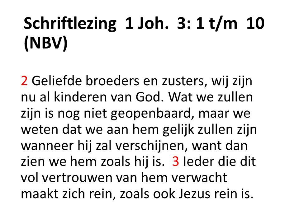 Schriftlezing 1 Joh. 3: 1 t/m 10 (NBV) 2 Geliefde broeders en zusters, wij zijn nu al kinderen van God. Wat we zullen zijn is nog niet geopenbaard, ma