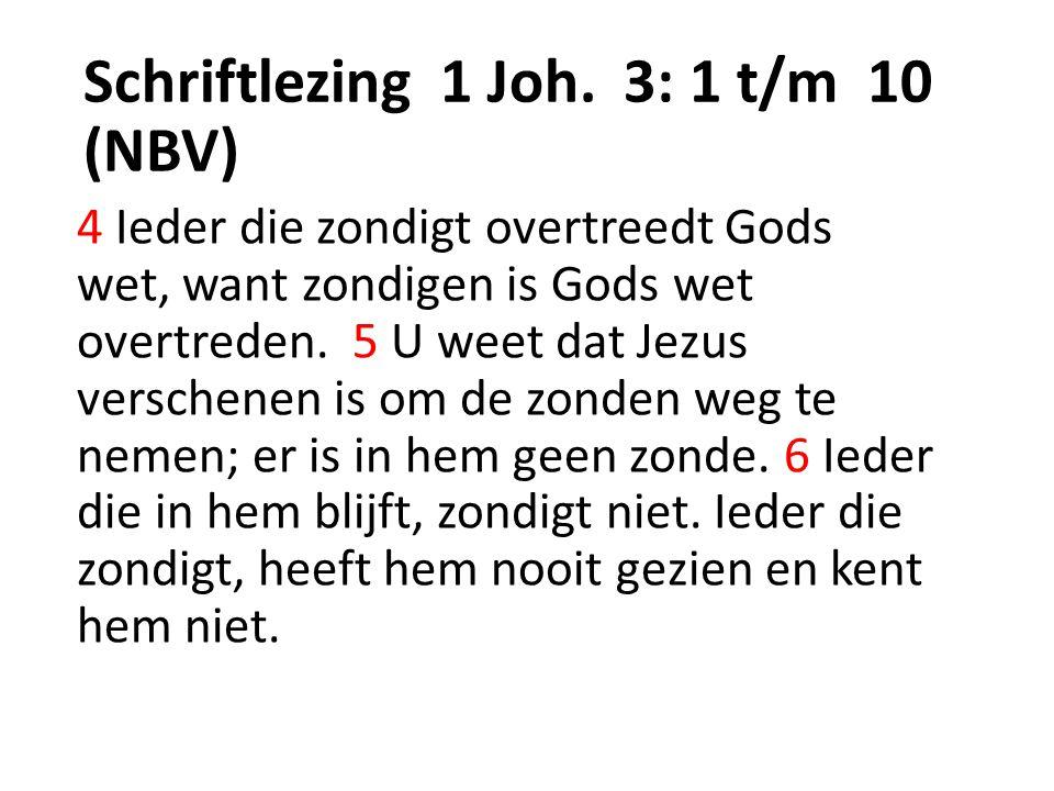 Schriftlezing 1 Joh. 3: 1 t/m 10 (NBV) 4 Ieder die zondigt overtreedt Gods wet, want zondigen is Gods wet overtreden. 5 U weet dat Jezus verschenen is