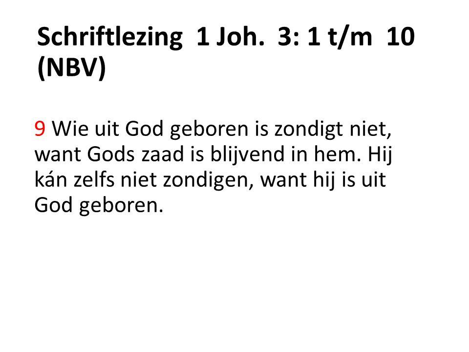 Schriftlezing 1 Joh. 3: 1 t/m 10 (NBV) 9 Wie uit God geboren is zondigt niet, want Gods zaad is blijvend in hem. Hij kán zelfs niet zondigen, want hij