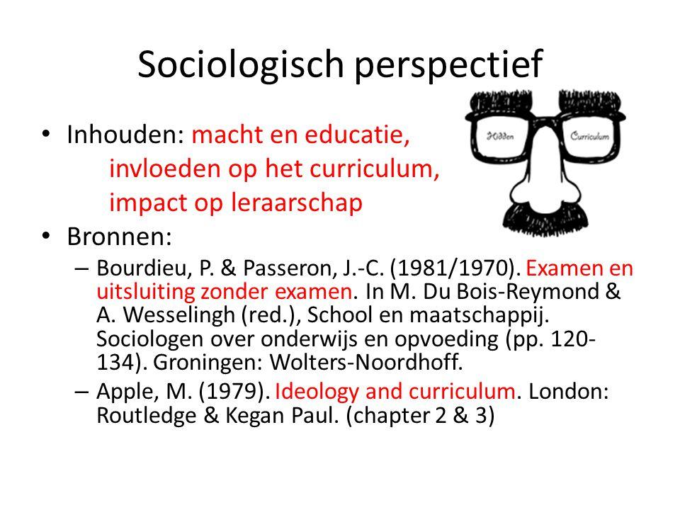 Sociologisch perspectief Inhouden: macht en educatie, invloeden op het curriculum, impact op leraarschap Bronnen: – Bourdieu, P. & Passeron, J.-C. (19