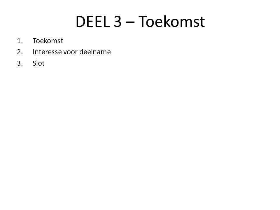 DEEL 3 – Toekomst 1.Toekomst 2.Interesse voor deelname 3.Slot