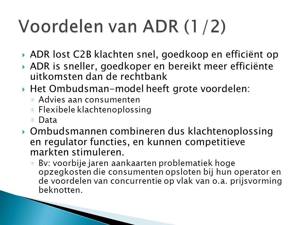  ADR lost C2B klachten snel, goedkoop en efficiënt op  ADR is sneller, goedkoper en bereikt meer efficiënte uitkomsten dan de rechtbank  Het Ombudsman-model heeft grote voordelen: ◦ Advies aan consumenten ◦ Flexibele klachtenoplossing ◦ Data  Ombudsmannen combineren dus klachtenoplossing en regulator functies, en kunnen competitieve markten stimuleren.