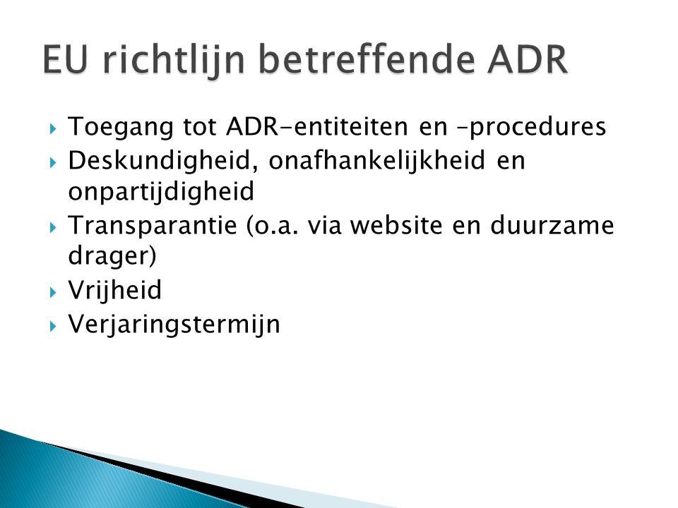  Toegang tot ADR-entiteiten en –procedures  Deskundigheid, onafhankelijkheid en onpartijdigheid  Transparantie (o.a.