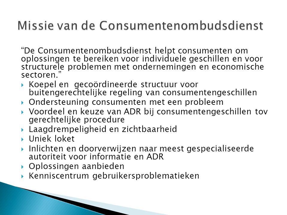 De Consumentenombudsdienst helpt consumenten om oplossingen te bereiken voor individuele geschillen en voor structurele problemen met ondernemingen en economische sectoren.  Koepel en gecoördineerde structuur voor buitengerechtelijke regeling van consumentengeschillen  Ondersteuning consumenten met een probleem  Voordeel en keuze van ADR bij consumentengeschillen tov gerechtelijke procedure  Laagdrempeligheid en zichtbaarheid  Uniek loket  Inlichten en doorverwijzen naar meest gespecialiseerde autoriteit voor informatie en ADR  Oplossingen aanbieden  Kenniscentrum gebruikersproblematieken