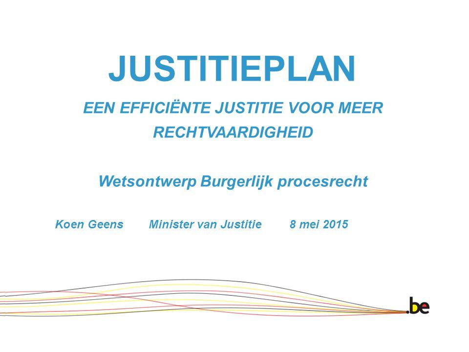 JUSTITIEPLAN EEN EFFICIËNTE JUSTITIE VOOR MEER RECHTVAARDIGHEID Wetsontwerp Burgerlijk procesrecht Koen Geens Minister van Justitie 8 mei 2015