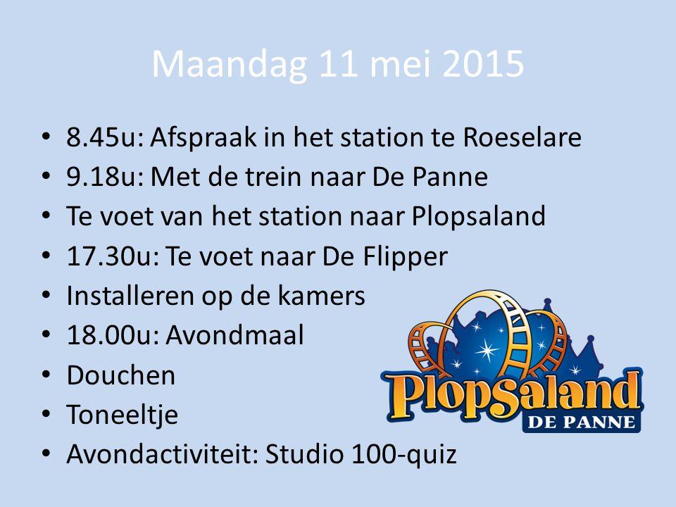 Maandag 11 mei 2015 8.45u: Afspraak in het station te Roeselare 9.18u: Met de trein naar De Panne Te voet van het station naar Plopsaland 17.30u: Te voet naar De Flipper Installeren op de kamers 18.00u: Avondmaal Douchen Toneeltje Avondactiviteit: Studio 100-quiz