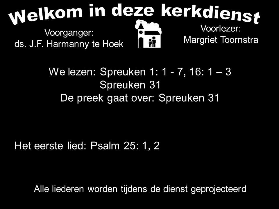 Het eerste lied: Psalm 25: 1, 2 Alle liederen worden tijdens de dienst geprojecteerd Voorganger: ds. J.F. Harmanny te Hoek We lezen: Spreuken 1: 1 - 7