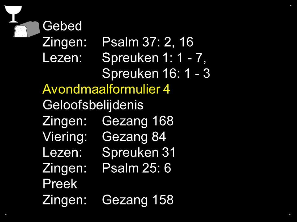 .... Gebed Zingen:Psalm 37: 2, 16 Lezen: Spreuken 1: 1 - 7, Spreuken 16: 1 - 3 Avondmaalformulier 4 Geloofsbelijdenis Zingen:Gezang 168 Viering: Gezan