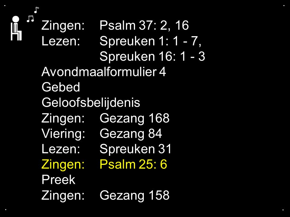 .... Zingen:Psalm 37: 2, 16 Lezen: Spreuken 1: 1 - 7, Spreuken 16: 1 - 3 Avondmaalformulier 4 Gebed Geloofsbelijdenis Zingen:Gezang 168 Viering: Gezan