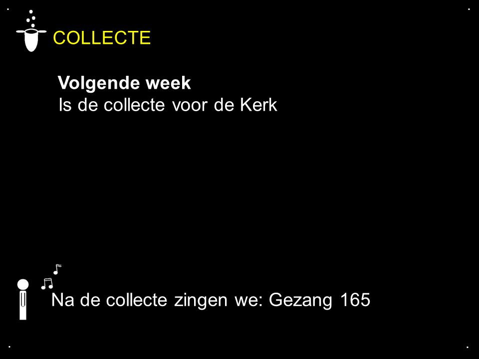 .... COLLECTE Volgende week Is de collecte voor de Kerk Na de collecte zingen we: Gezang 165