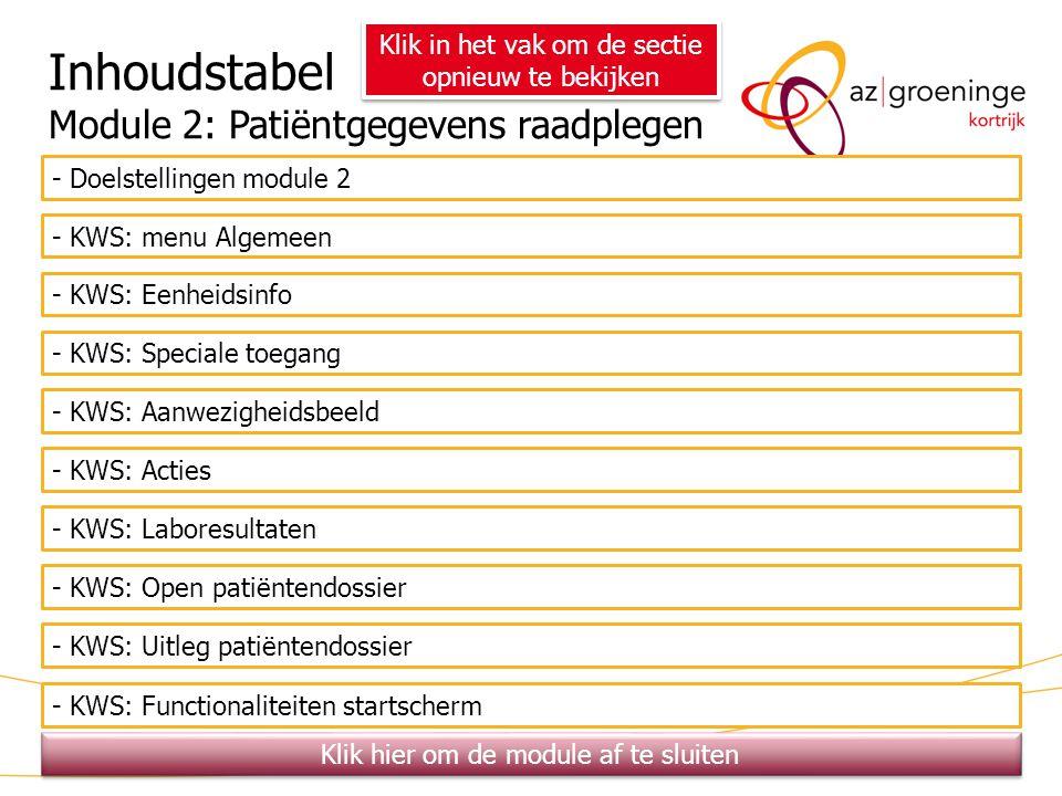 37 Inhoudstabel Module 2: Patiëntgegevens raadplegen - Doelstellingen module 2 - KWS: menu Algemeen - KWS: Eenheidsinfo - KWS: Speciale toegang - KWS: Aanwezigheidsbeeld - KWS: Acties - KWS: Laboresultaten - KWS: Open patiëntendossier Klik in het vak om de sectie opnieuw te bekijken - KWS: Uitleg patiëntendossier Klik hier om de module af te sluiten - KWS: Functionaliteiten startscherm