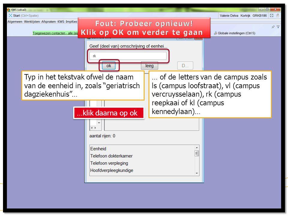 Typ in het tekstvak ofwel de naam van de eenheid in, zoals geriatrisch dagziekenhuis … … of de letters van de campus zoals ls (campus loofstraat), vl (campus vercruysselaan), rk (campus reepkaai of kl (campus kennedylaan)… rk …klik daarna op ok