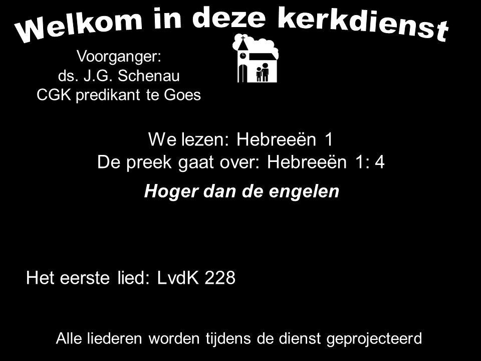 Het eerste lied: LvdK 228 Alle liederen worden tijdens de dienst geprojecteerd Voorganger: ds. J.G. Schenau CGK predikant te Goes We lezen: Hebreeën 1