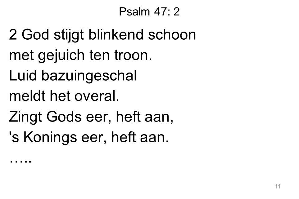 Psalm 47: 2 2 God stijgt blinkend schoon met gejuich ten troon.