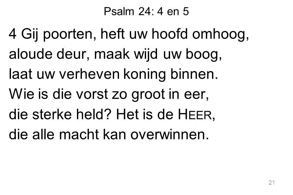 Psalm 24: 4 en 5 4 Gij poorten, heft uw hoofd omhoog, aloude deur, maak wijd uw boog, laat uw verheven koning binnen.