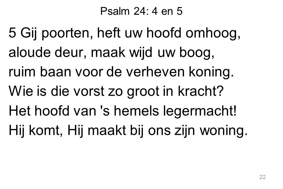 Psalm 24: 4 en 5 5 Gij poorten, heft uw hoofd omhoog, aloude deur, maak wijd uw boog, ruim baan voor de verheven koning.