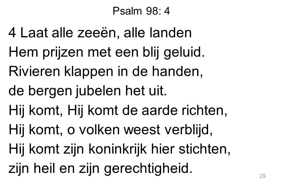 Psalm 98: 4 4 Laat alle zeeën, alle landen Hem prijzen met een blij geluid.
