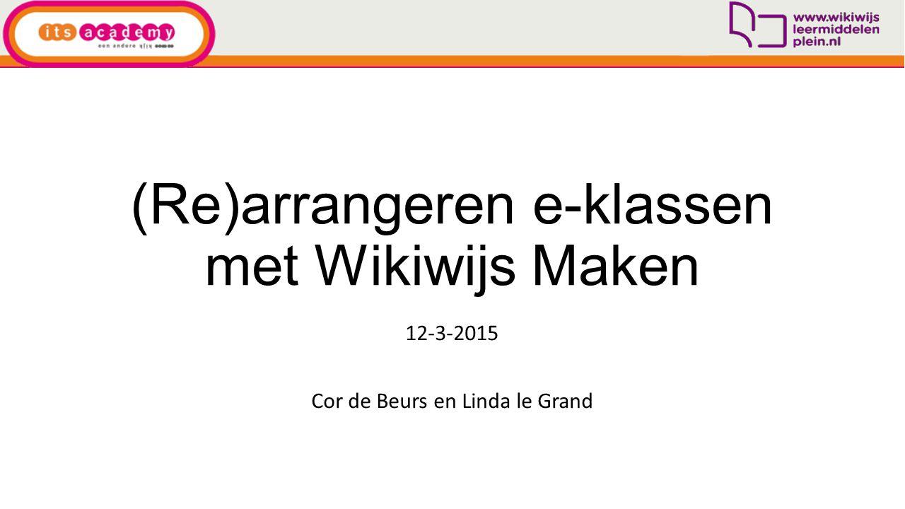 (Re)arrangeren e-klassen met Wikiwijs Maken 12-3-2015 Cor de Beurs en Linda le Grand