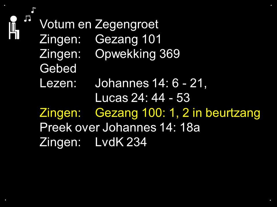 .... Votum en Zegengroet Zingen:Gezang 101 Zingen:Opwekking 369 Gebed Lezen: Johannes 14: 6 - 21, Lucas 24: 44 - 53 Zingen:Gezang 100: 1, 2 in beurtza