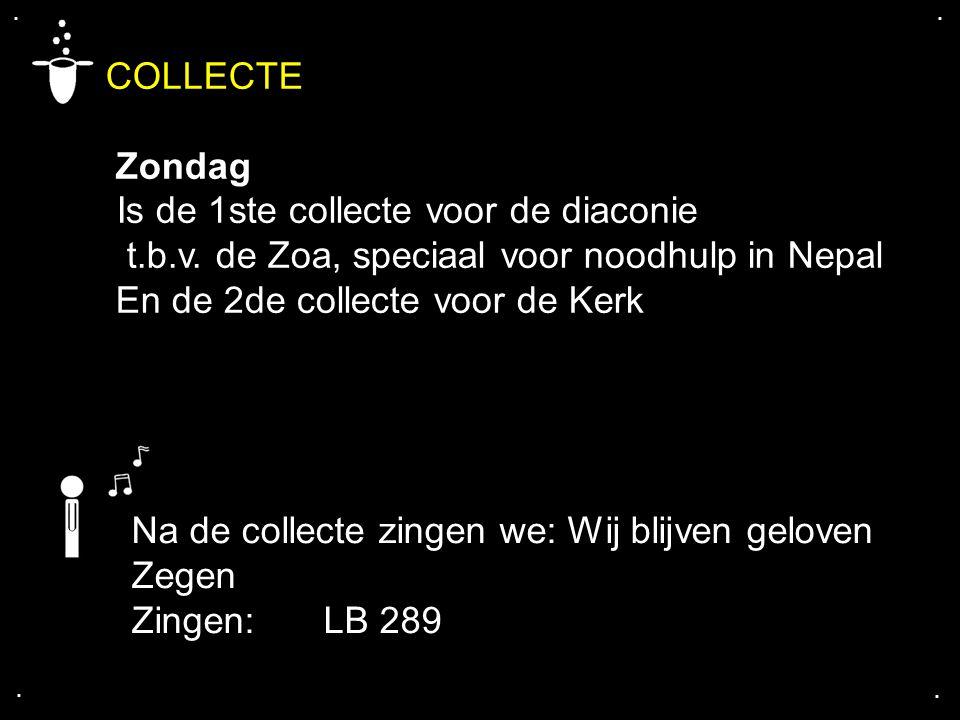 .... COLLECTE Zondag Is de 1ste collecte voor de diaconie t.b.v. de Zoa, speciaal voor noodhulp in Nepal En de 2de collecte voor de Kerk Na de collect