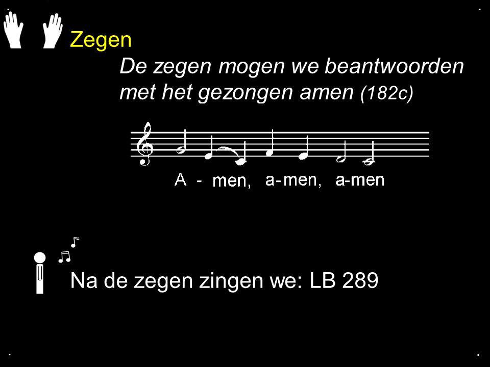 Zegen De zegen mogen we beantwoorden met het gezongen amen (182c).... Na de zegen zingen we: LB 289