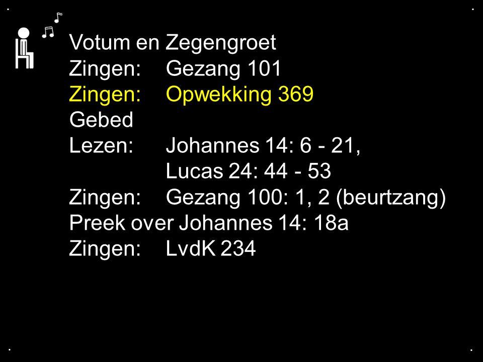 .... Votum en Zegengroet Zingen:Gezang 101 Zingen:Opwekking 369 Gebed Lezen: Johannes 14: 6 - 21, Lucas 24: 44 - 53 Zingen:Gezang 100: 1, 2 (beurtzang