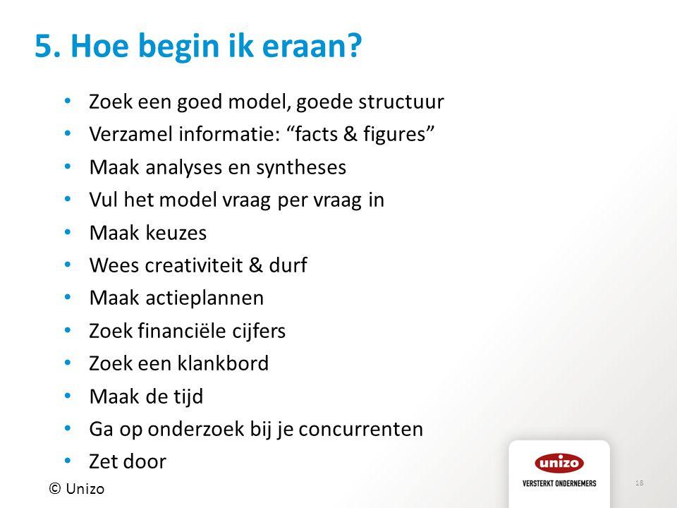 """18 5. Hoe begin ik eraan? © Unizo Zoek een goed model, goede structuur Verzamel informatie: """"facts & figures"""" Maak analyses en syntheses Vul het model"""