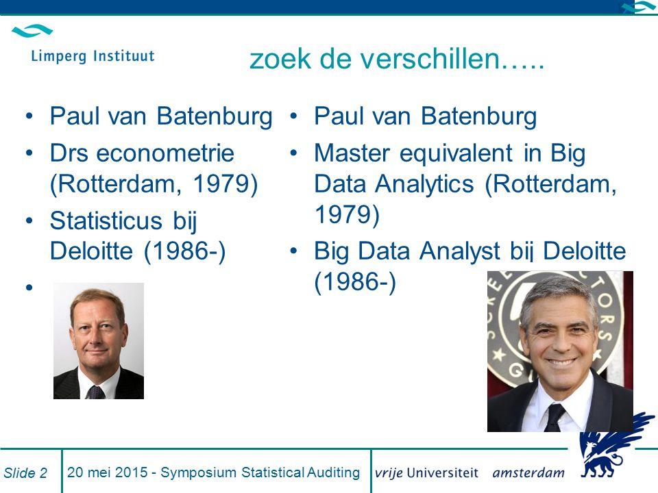 20 mei 2015 - Symposium Statistical Auditing Slide 3 Vooraf De COS zegt wel wat een steekproef is maar geeft geen definitie van data-analyse Het is een containerbegrip voor toepassingen van (al dan niet kunstmatige) intelligentie voor de controle van data Hoe enthousiaster iemand over data-analyse is, des te breder de definitie die hij of zij hanteert en vice versa Ik focus op: geautomatiseerd zoeken naar (mogelijke) fouten door een te controleren bestand integraal te vergelijken met een digitaal geformuleerde verschijningsvorm van die fout –bestand met geboortedata; je kan formuleren wat onmogelijke data zijn maar niet geautomatiseerd vaststellen of een mogelijke geboortedatum correct is