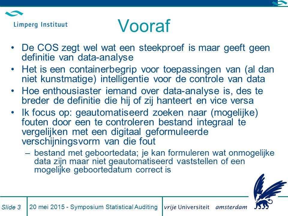 De COS Een deel (maar niet 100% (COS 315, A140- 142)) van de controle-inspanning moet gegevensgericht zijn (330, 18 en A42) Die gegevensgerichte controle kan bestaan uit: –Cijferanalyse (500, A21) –Integrale controle (500, A52 en A53) –Kritische deelwaarneming (500, A54 en A55) –Steekproeven (500, A56) 20 mei 2015 - Symposium Statistical Auditing Slide 4