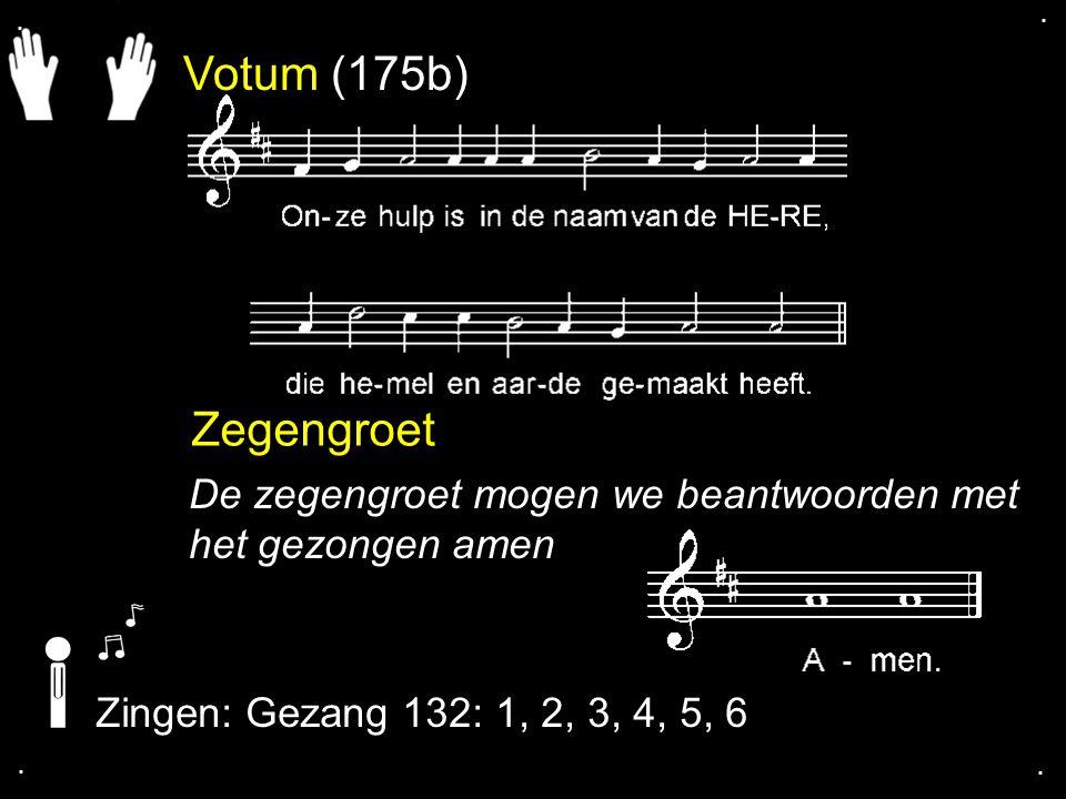 Votum (175b) Zegengroet De zegengroet mogen we beantwoorden met het gezongen amen Zingen: Gezang 132: 1, 2, 3, 4, 5, 6....