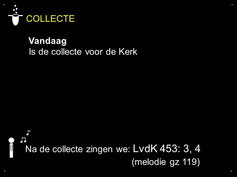 .... Na de collecte zingen we: LvdK 453: 3, 4 (melodie gz 119) COLLECTE Vandaag Is de collecte voor de Kerk