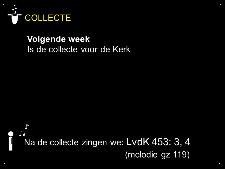 .... COLLECTE Volgende week Is de collecte voor de Kerk Na de collecte zingen we: LvdK 453: 3, 4 (melodie gz 119)