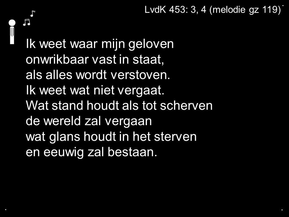 .... LvdK 453: 3, 4 (melodie gz 119) Ik weet waar mijn geloven onwrikbaar vast in staat, als alles wordt verstoven. Ik weet wat niet vergaat. Wat stan