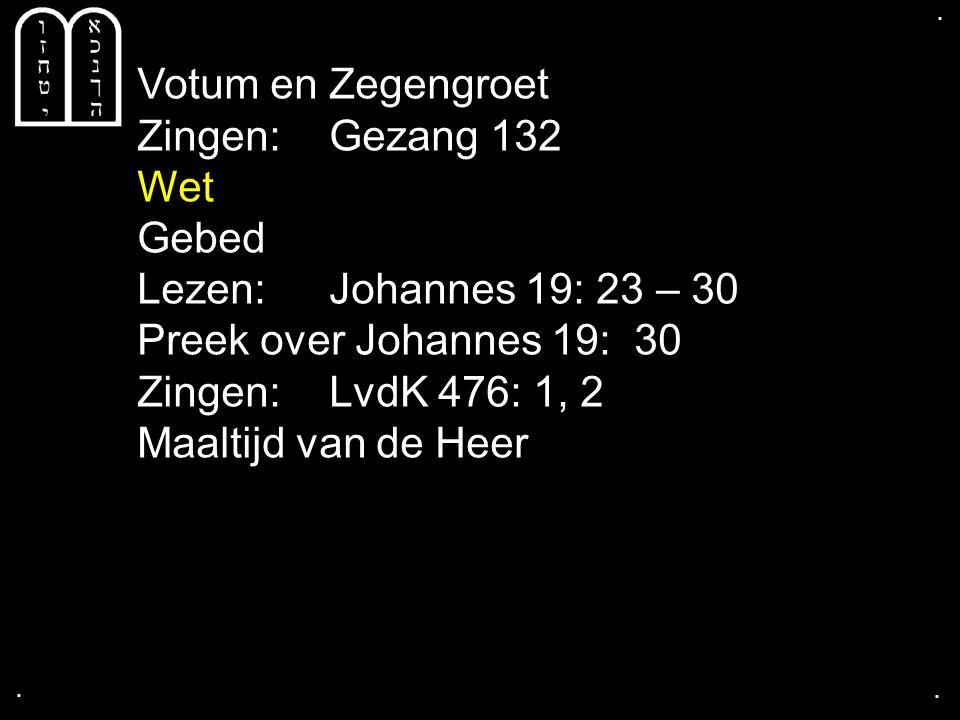 .... Votum en Zegengroet Zingen:Gezang 132 Wet Gebed Lezen: Johannes 19: 23 – 30 Preek over Johannes 19: 30 Zingen:LvdK 476: 1, 2 Maaltijd van de Heer